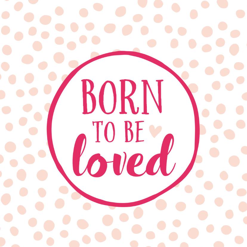 Felicitatiekaarten - Felicitatiekaart geboorte dochter born to be loved