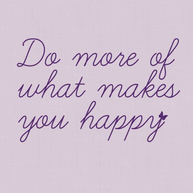 Do more of what makes you happy 1
