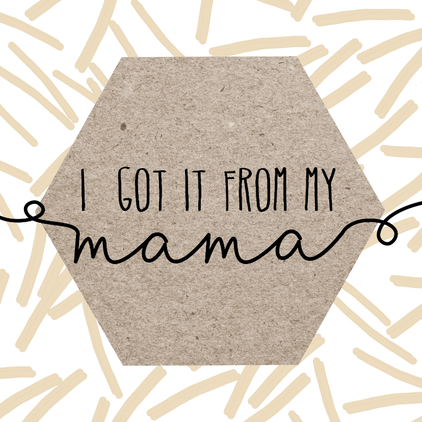 Moederdag kaarten - Moederdag | I got it form my mama