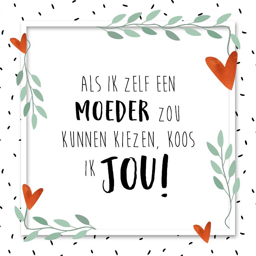 Moederdag kaarten - Moederdagkaart als ik een moeder kon kiezen koos ik jou!