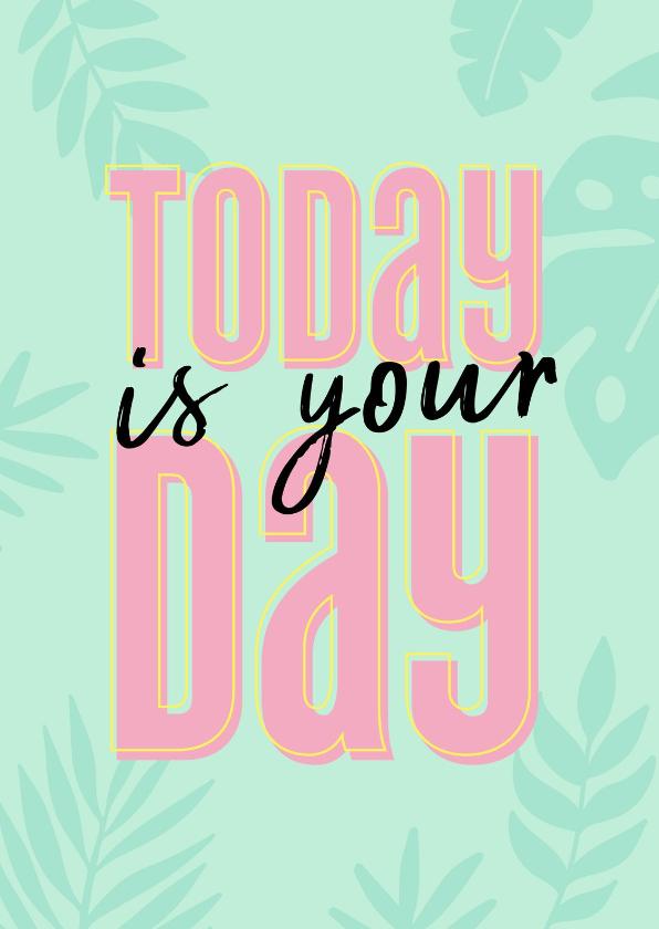 Verjaardagskaarten - Verjaardagskaart today is your day
